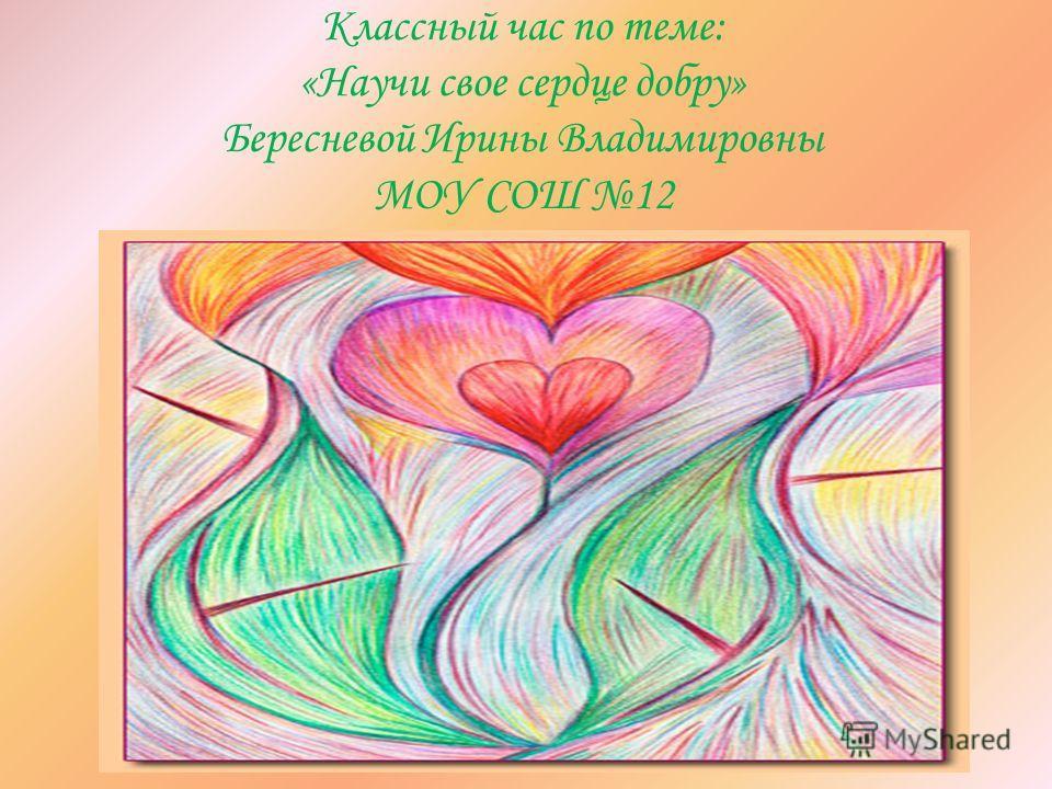 Классный час по теме: «Научи свое сердце добру» Бересневой Ирины Владимировны МОУ СОШ 12