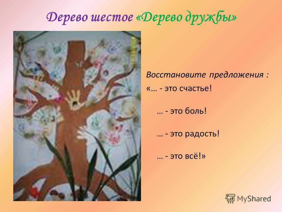 Дерево шестое «Дерево дружбы» Восстановите предложения : «… - это счастье! … - это боль! … - это радость! … - это всё!»