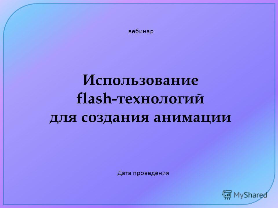 Использование flash-технологий для создания анимации вебинар Дата проведения