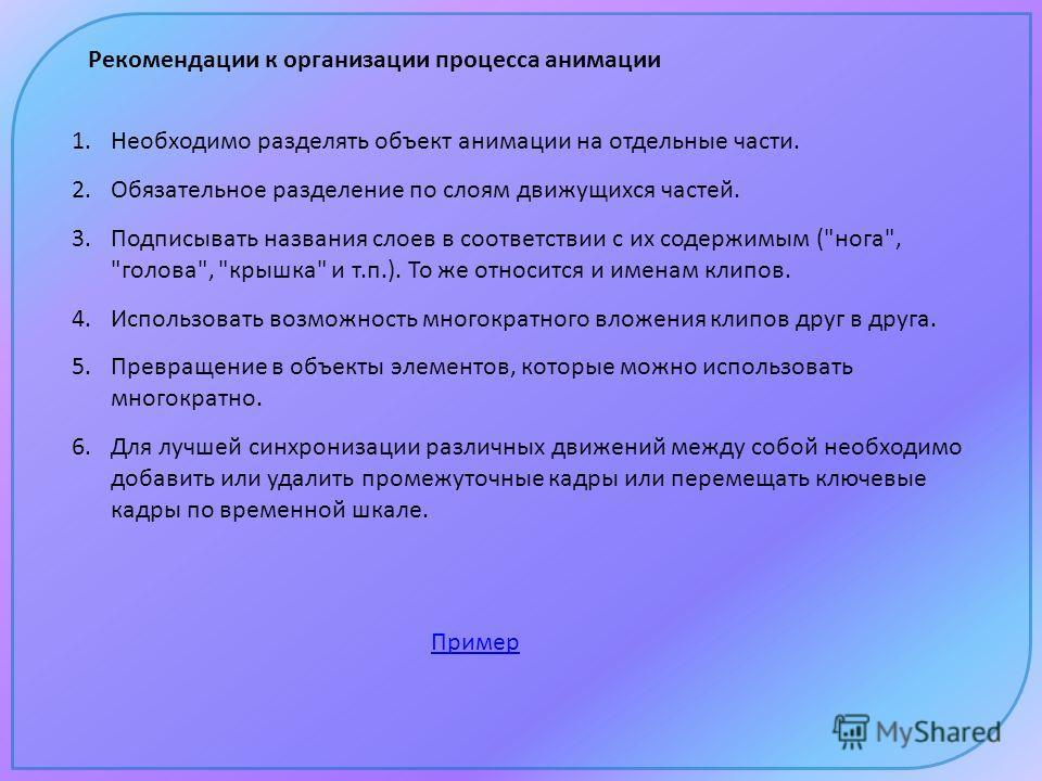 Рекомендации к организации процесса анимации 1. Необходимо разделять объект анимации на отдельные части. 2. Обязательное разделение по слоям движущихся частей. 3. Подписывать названия слоев в соответствии с их содержимым (