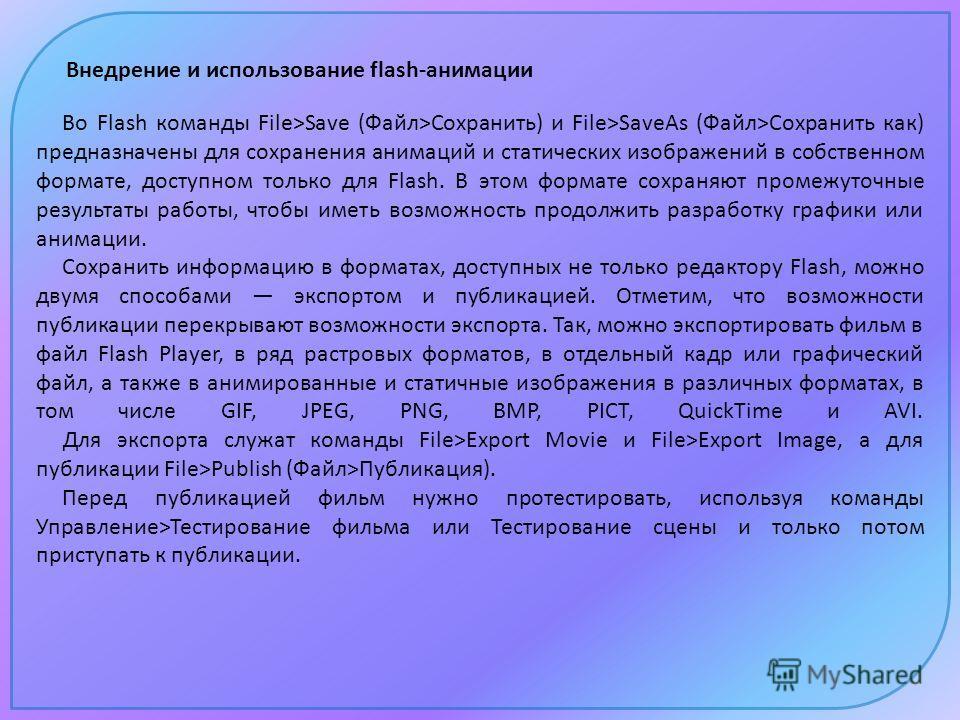Внедрение и использование flash-анимации Во Flash команды File>Save (Файл>Сохранить) и File>SaveAs (Файл>Сохранить как) предназначены для сохранения анимаций и статических изображений в собственном формате, доступном только для Flash. В этом формате