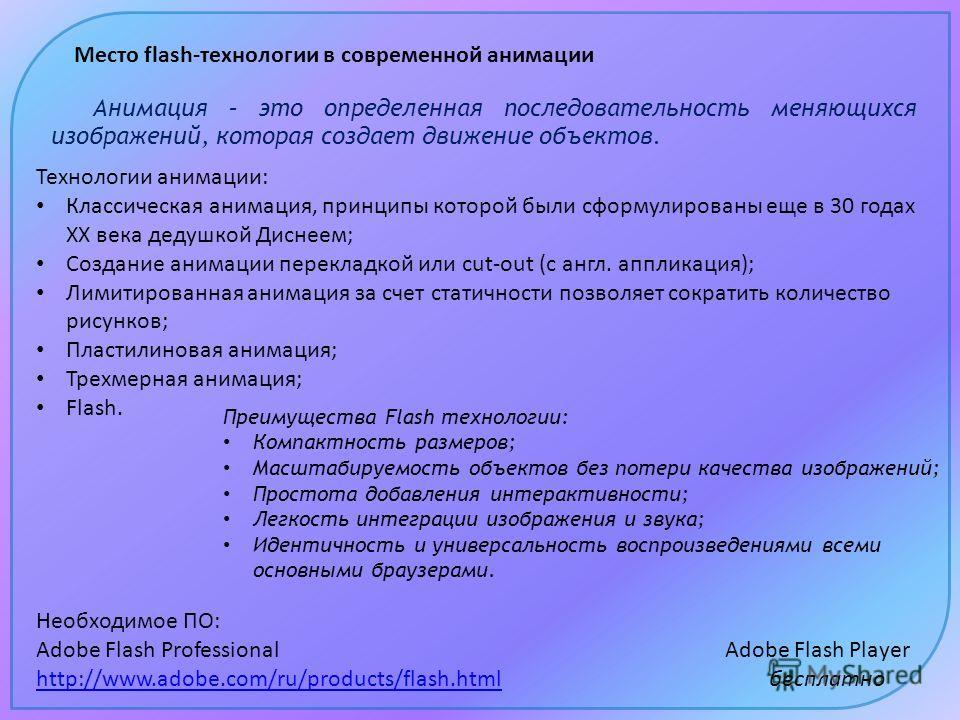 Место flash-технологии в современной анимации Необходимое ПО: Adobe Flash Professional Adobe Flash Player http://www.adobe.com/ru/products/flash.htmlhttp://www.adobe.com/ru/products/flash.html бесплатно Технологии анимации: Классическая анимация, при
