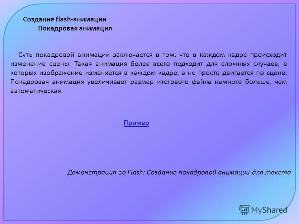 Создание flash-анимации Покадровая анимация Пример Демонстрация во Flash: Создание покадровой анимации для текста Суть покадровой анимации заключается в том, что в каждом кадре происходит изменение сцены. Такая анимация более всего подходит для сложн
