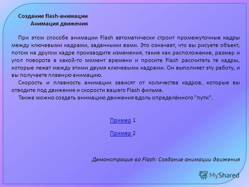Создание flash-анимации Анимация движения Пример Пример 1 Пример Пример 2 Демонстрация во Flash: Создание анимации движения При этом способе анимации Flash автоматически строит промежуточные кадры между ключевыми кадрами, заданными вами. Это означает