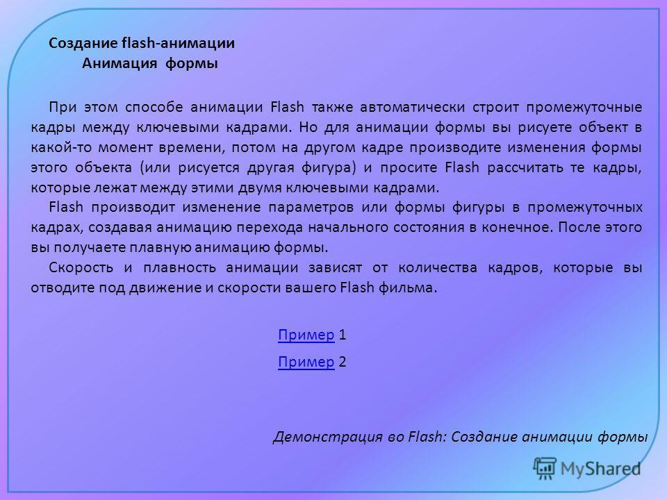 Создание flash-анимации Анимация формы Пример Пример 2 Пример Пример 1 Демонстрация во Flash: Создание анимации формы При этом способе анимации Flash также автоматически строит промежуточные кадры между ключевыми кадрами. Но для анимации формы вы рис