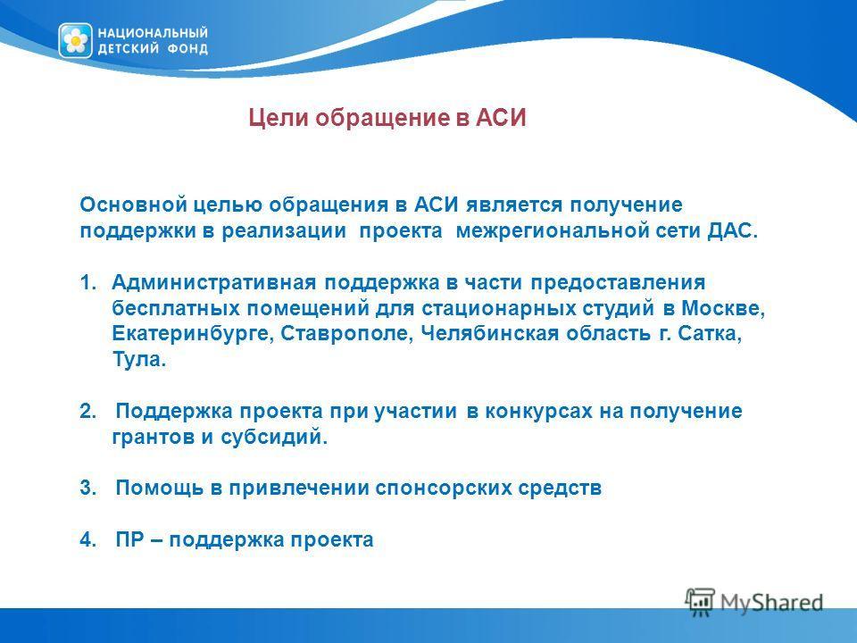 Цели обращение в АСИ Основной целью обращения в АСИ является получение поддержки в реализации проекта межрегиональной сети ДАС. 1. Административная поддержка в части предоставления бесплатных помещений для стационарных студий в Москве, Екатеринбурге,