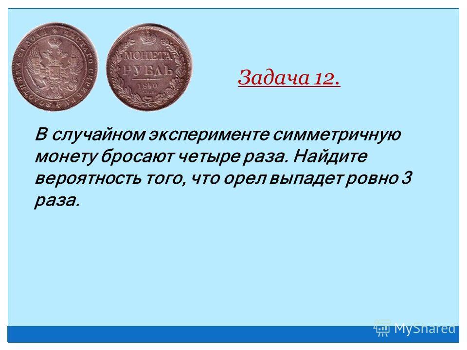 В случайном эксперименте симметричную монету бросают четыре раза. Найдите вероятность того, что орел выпадет ровно 3 раза. Задача 12.