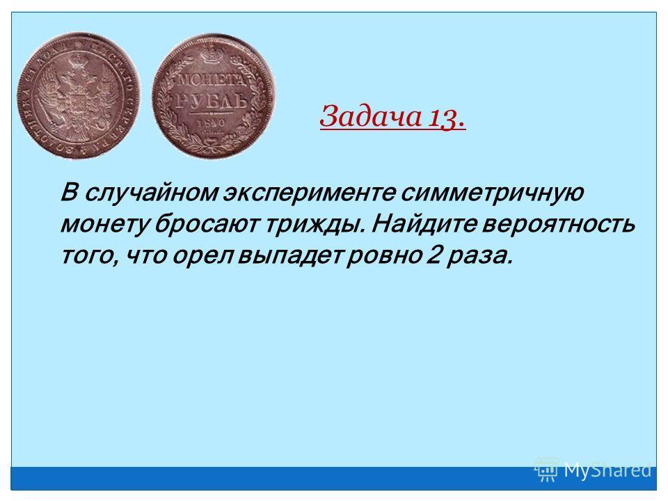 Задача 13. В случайном эксперименте симметричную монету бросают трижды. Найдите вероятность того, что орел выпадет ровно 2 раза.