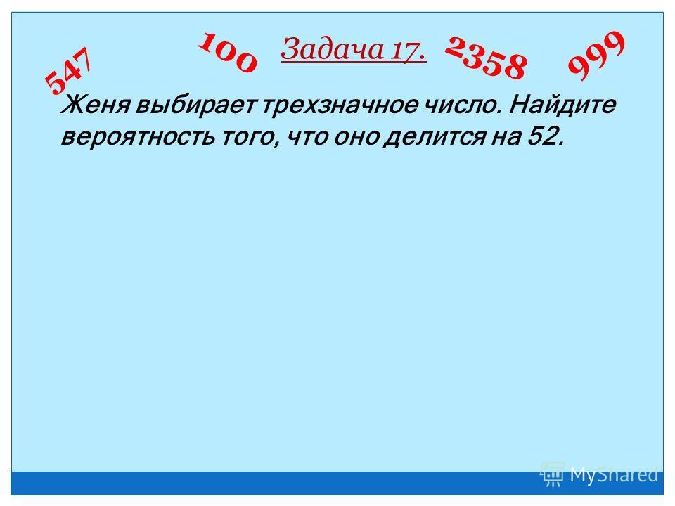 Женя выбирает трехзначное число. Найдите вероятность того, что оно делится на 52. Задача 17. 547 999 100 2358