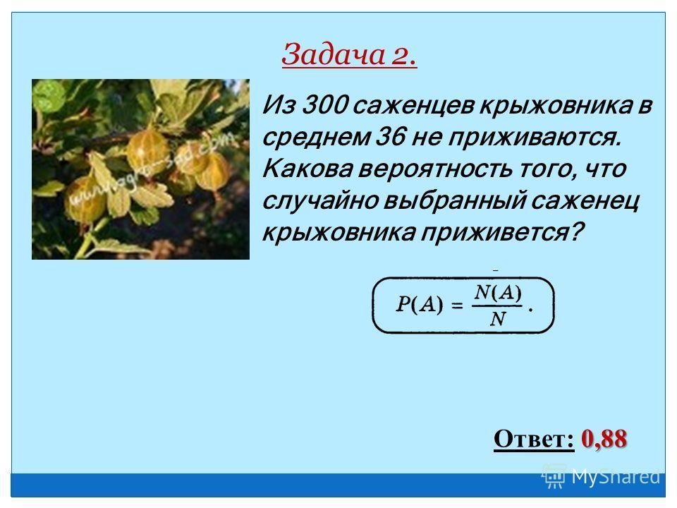 Из 300 саженцев крыжовника в среднем 36 не приживаются. Какова вероятность того, что случайно выбранный саженец крыжовника приживется? Задача 2. 0,88 Ответ: 0,88