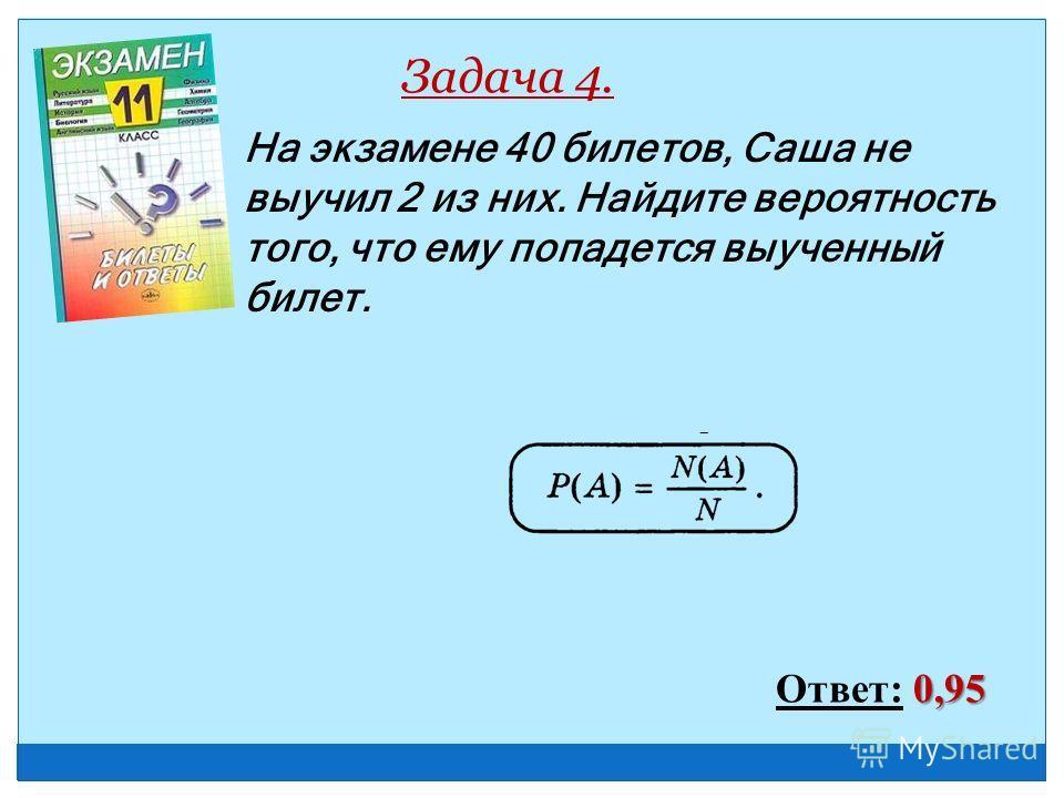 На экзамене 40 билетов, Саша не выучил 2 из них. Найдите вероятность того, что ему попадется выученный билет. Задача 4. 0,95 Ответ: 0,95