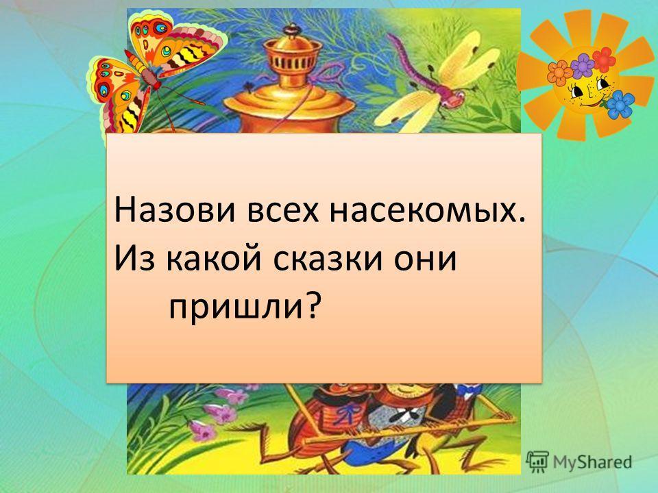 Назови всех насекомых. Из какой сказки они пришли? Назови всех насекомых. Из какой сказки они пришли?