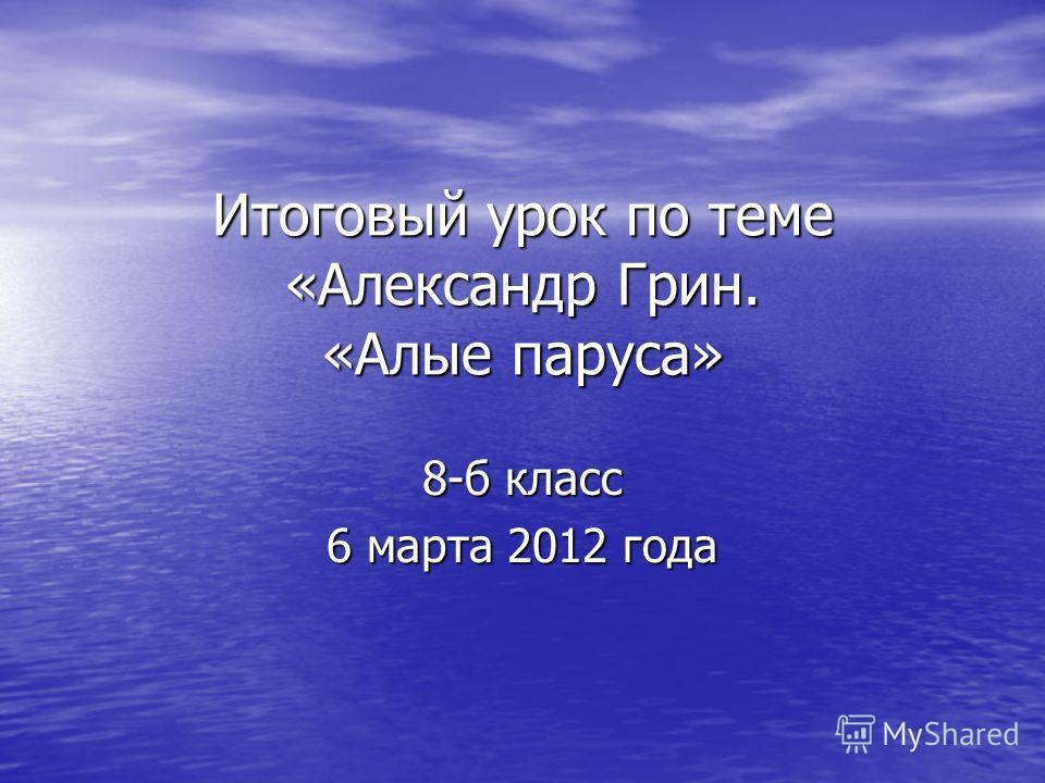 Итоговый урок по теме «Александр Грин. «Алые паруса» 8-б класс 6 марта 2012 года
