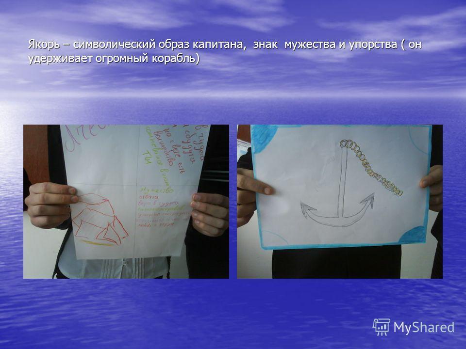 Якорь – символический образ капитана, знак мужества и упорства ( он удерживает огромный корабль)