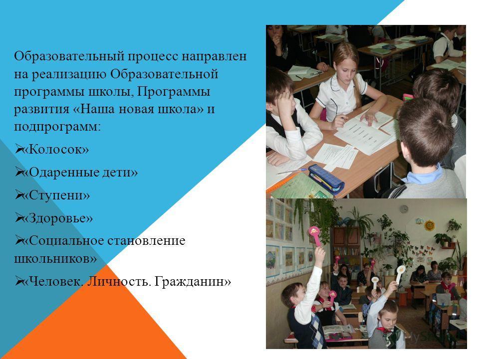 Образовательный процесс направлен на реализацию Образовательной программы школы, Программы развития «Наша новая школа» и подпрограмм: «Колосок» «Одаренные дети» «Ступени» «Здоровье» «Социальное становление школьников» «Человек. Личность. Гражданин»