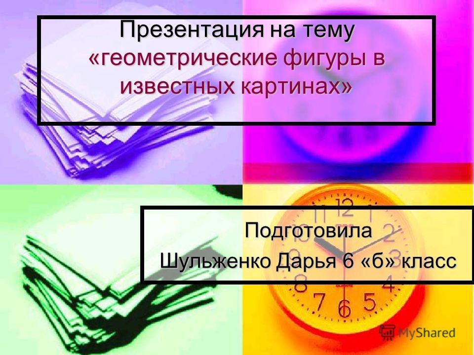 Презентация на тему «геометрические фигуры в известных картинах» Подготовила Шульженко Дарья 6 «б» класс
