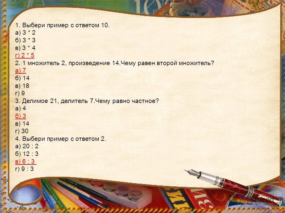 1. Выбери пример с ответом 10. а) 3 * 2 б) 3 * 3 в) 3 * 4 г) 2 * 5 2. 1 множитель 2, произведение 14. Чему равен второй множитель? а) 7 б) 14 в) 18 г) 9 3. Делимое 21, делитель 7. Чему равно частное? а) 4 б) 3 в) 14 г) 30 4. Выбери пример с ответом 2