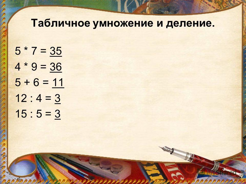 Табличное умножение и деление. 5 * 7 = 35 4 * 9 = 36 5 + 6 = 11 12 : 4 = 3 15 : 5 = 3