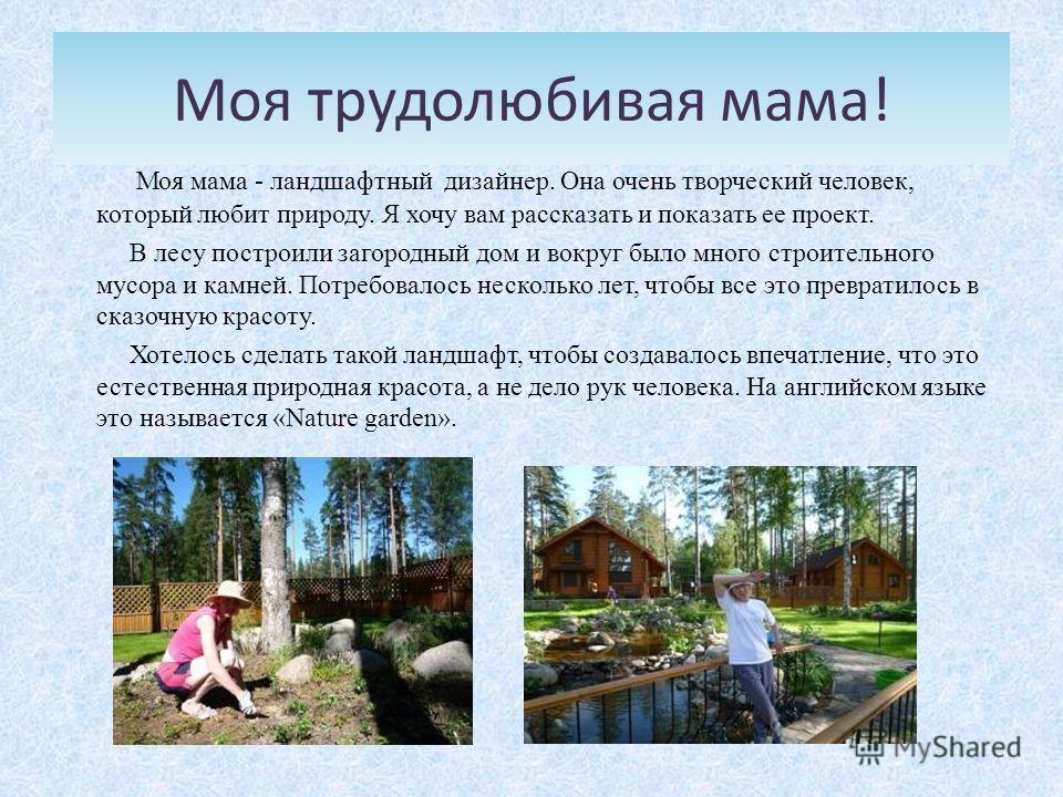 Моя трудолюбивая мама! Моя мама - ландшафтный дизайнер. Она очень творческий человек, который любит природу. Я хочу вам рассказать и показать ее проект. В лесу построили загородный дом и вокруг было много строительного мусора и камней. Потребовалось