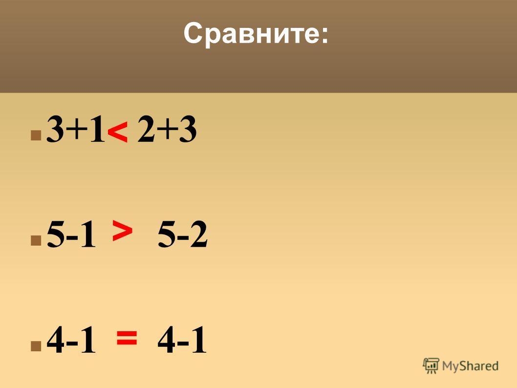 Сравните: 3+1 2+3 5-1 5-2 4-1 4-1 > =