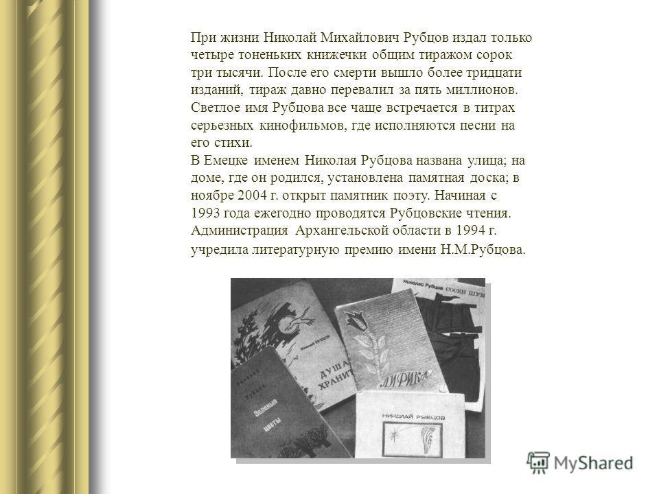 При жизни Николай Михайлович Рубцов издал только четыре тоненьких книжечки общим тиражом сорок три тысячи. После его смерти вышло более тридцати изданий, тираж давно перевалил за пять миллионов. Светлое имя Рубцова все чаще встречается в титрах серье
