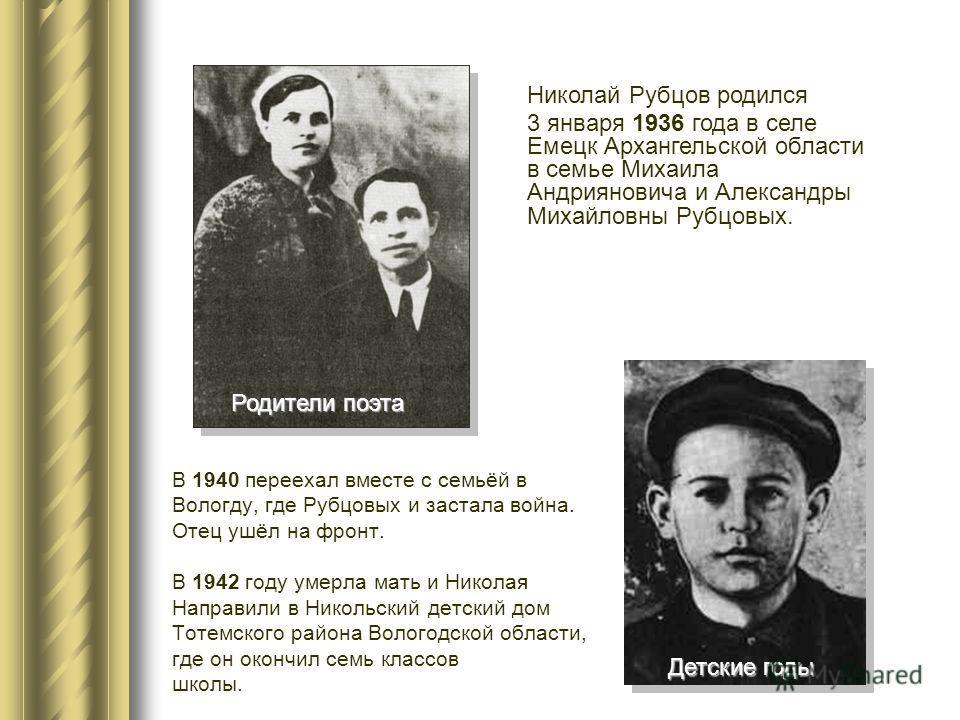 Николай Рубцов родился 3 января 1936 года в селе Емецк Архангельской области в семье Михаила Андрияновича и Александры Михайловны Рубцовых. В 1940 переехал вместе с семьёй в Вологду, где Рубцовых и застала война. Отец ушёл на фронт. В 1942 году умерл