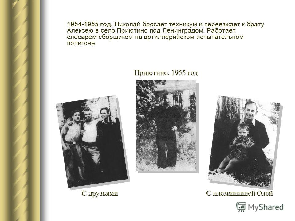 1954-1955 год. Николай бросает техникум и переезжает к брату Алексею в село Приютино под Ленинградом. Работает слесарем-сборщиком на артиллерийском испытательном полигоне. Приютино. 1955 год С друзьями С племянницей Олей