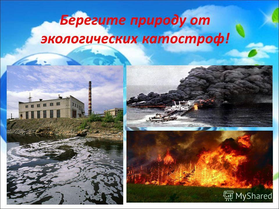 Берегите природу от экологических катостроф!