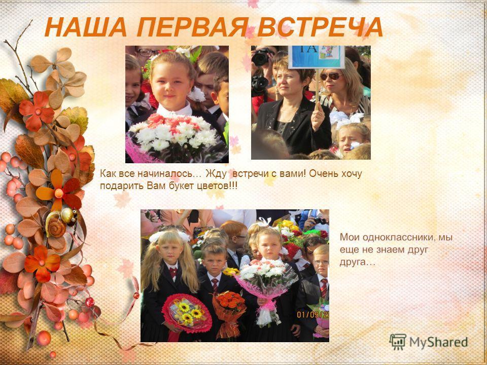 НАША ПЕРВАЯ ВСТРЕЧА Как все начиналось… Жду встречи с вами! Очень хочу подарить Вам букет цветов!!!