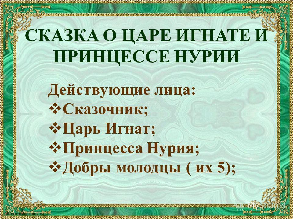 СКАЗКА О ЦАРЕ ИГНАТЕ И ПРИНЦЕССЕ НУРИИ Действующие лица: Сказочник; Царь Игнат; Принцесса Нурия; Добры молодцы ( их 5);