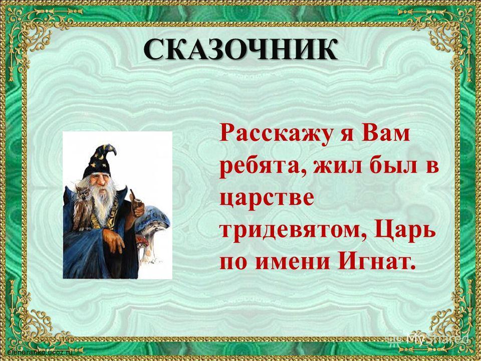 СКАЗОЧНИК Расскажу я Вам ребята, жил был в царстве тридевятом, Царь по имени Игнат.
