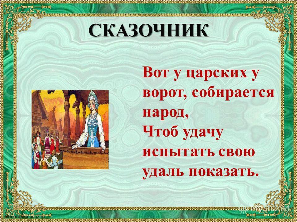 СКАЗОЧНИК Вот у царских у ворот, собирается народ, Чтоб удачу испытать свою удаль показать.