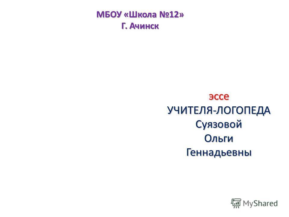 эссе УЧИТЕЛЯ-ЛОГОПЕДА Суязовой Ольги Геннадьевны МБОУ «Школа 12» Г. Ачинск