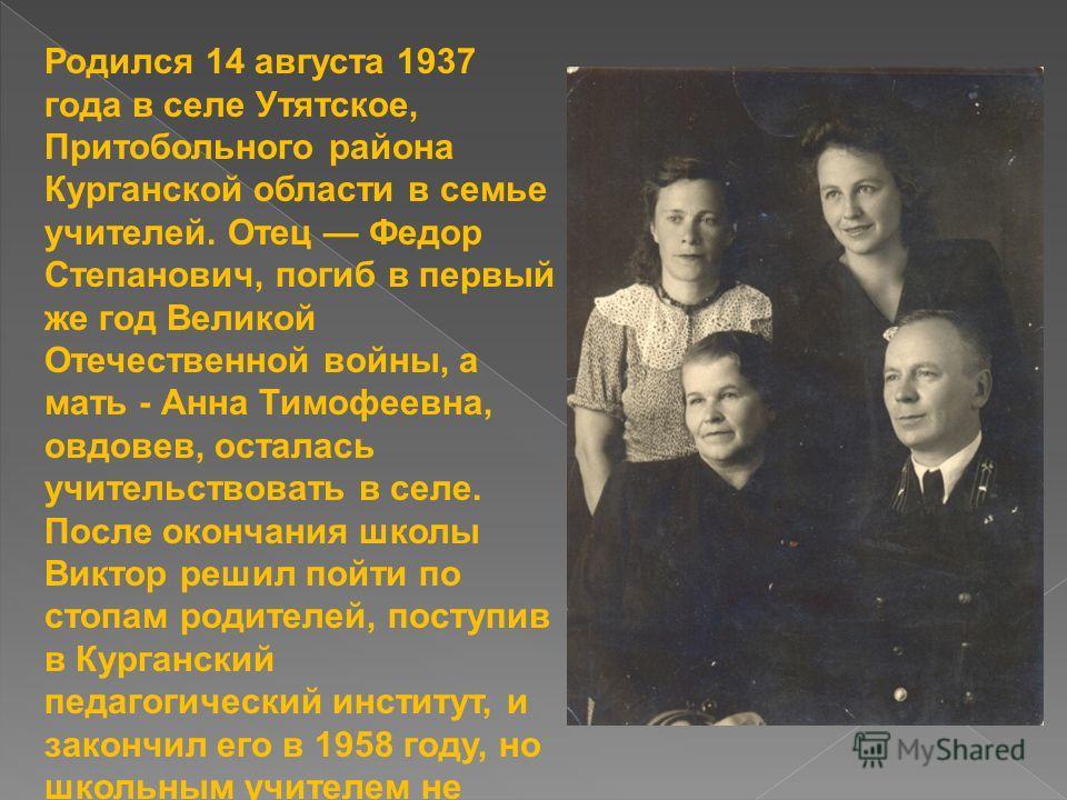 Родился 14 августа 1937 года в селе Утятское, Притобольного района Курганской области в семье учителей. Отец Федор Степанович, погиб в первый же год Великой Отечественной войны, а мать - Анна Тимофеевна, овдовев, осталась учительствовать в селе. Посл