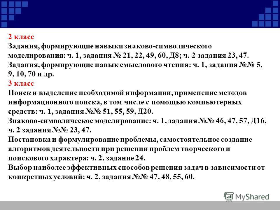 2 класс Задания, формирующие навыки знаково-символического моделирования: ч. 1, задания 21, 22, 49, 60, Д8; ч. 2 задания 23, 47. Задания, формирующие навык смыслового чтения: ч. 1, задания 5, 9, 10, 70 и др. 3 класс Поиск и выделение необходимой инфо