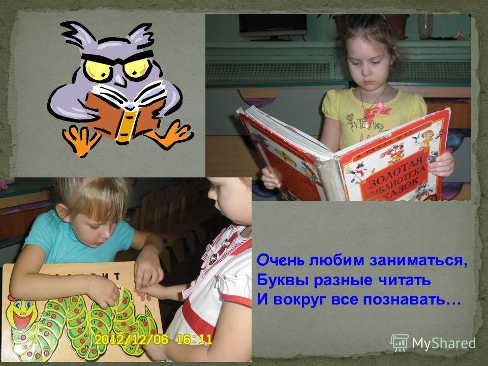 Очень любим заниматься, Буквы разные читать И вокруг все познавать…