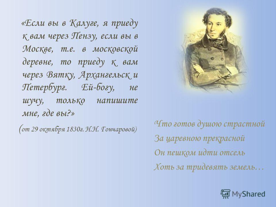 «Если вы в Калуге, я приеду к вам через Пензу, если вы в Москве, т.е. в московской деревне, то приеду к вам через Вятку, Архангельск и Петербург. Ей-богу, не шучу, только напишите мне, где вы?» ( от 29 октября 1830 г. Н.Н. Гончаровой) Что готов душою