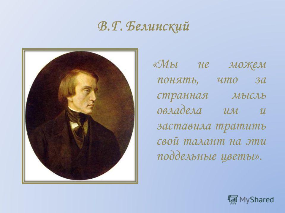 В.Г. Белинский «Мы не можем понять, что за странная мысль овладела им и заставила тратить свой талант на эти поддельные цветы».