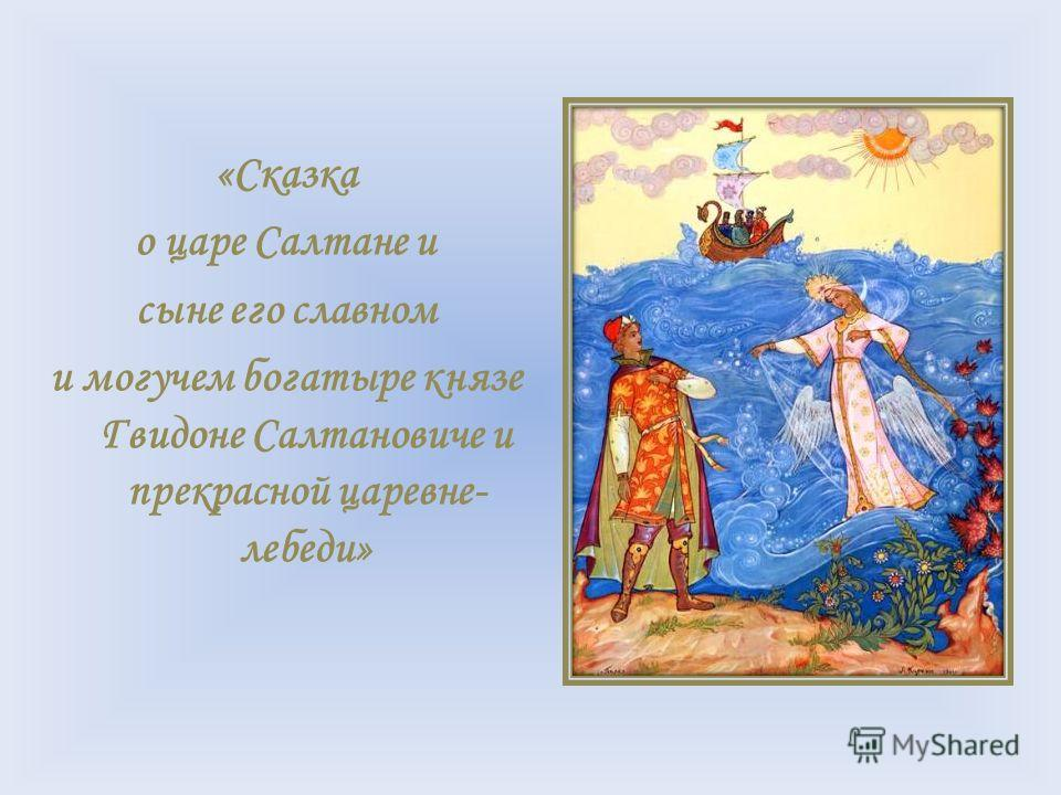«Сказка о царе Салтане и сыне его славном и могучем богатыре князе Гвидоне Салтановиче и прекрасной царевне- лебеди»