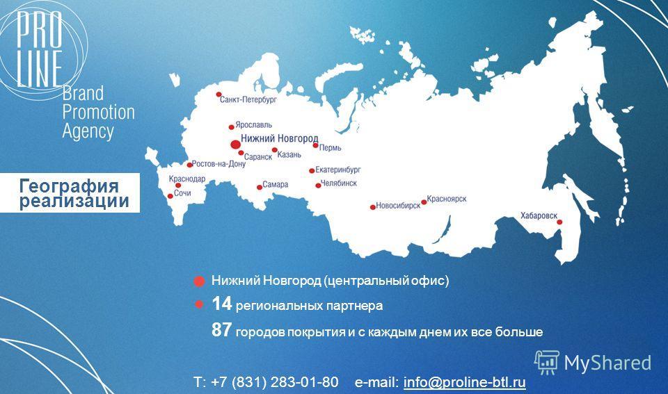 География реализации 87 городов покрытия и с каждым днем их все больше 14 региональных партнера Нижний Новгород (центральный офис) Т: +7 (831) 283-01-80 e-mail: info@proline-btl.ruinfo@proline-btl.ru
