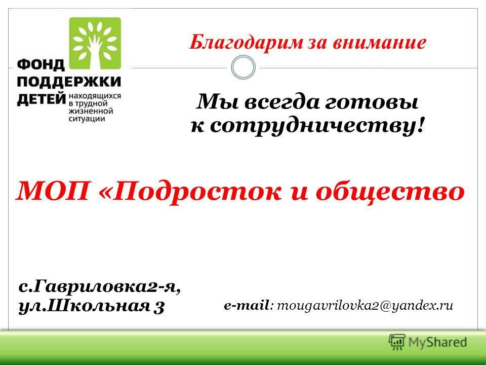 с.Гавриловка 2-я, ул.Школьная 3 e-mail: mougavrilovka2@yandex.ru Мы всегда готовы к сотрудничеству! МОП «Подросток и общество Благодарим за внимание