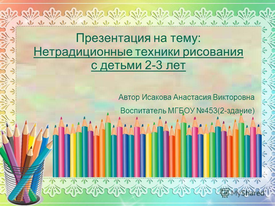 Презентация на тему: Нетрадиционные техники рисования с детьми 2-3 лет Автор Исакова Анастасия Викторовна Воспитатель МГБОУ 453(2-здание)