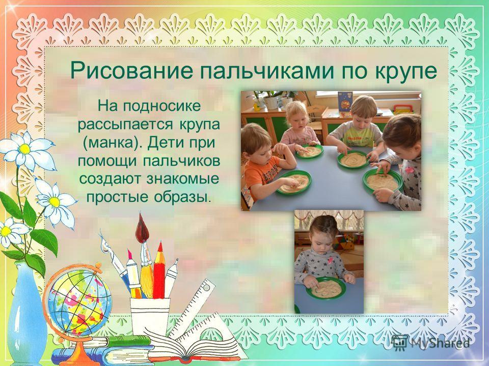 Рисование пальчиками по крупе На подносике рассыпается крупа (манка). Дети при помощи пальчиков создают знакомые простые образы.