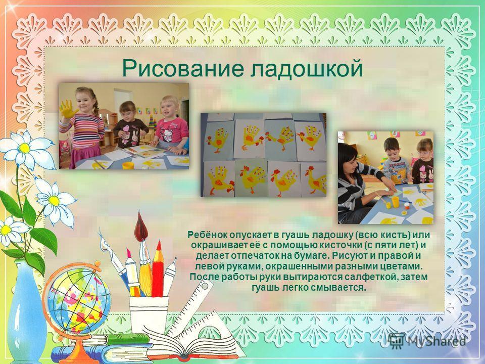 Рисование ладошкой Ребёнок опускает в гуашь ладошку (всю кисть) или окрашивает её с помощью кисточки (с пяти лет) и делает отпечаток на бумаге. Рисуют и правой и левой руками, окрашенными разными цветами. После работы руки вытираются салфеткой, затем