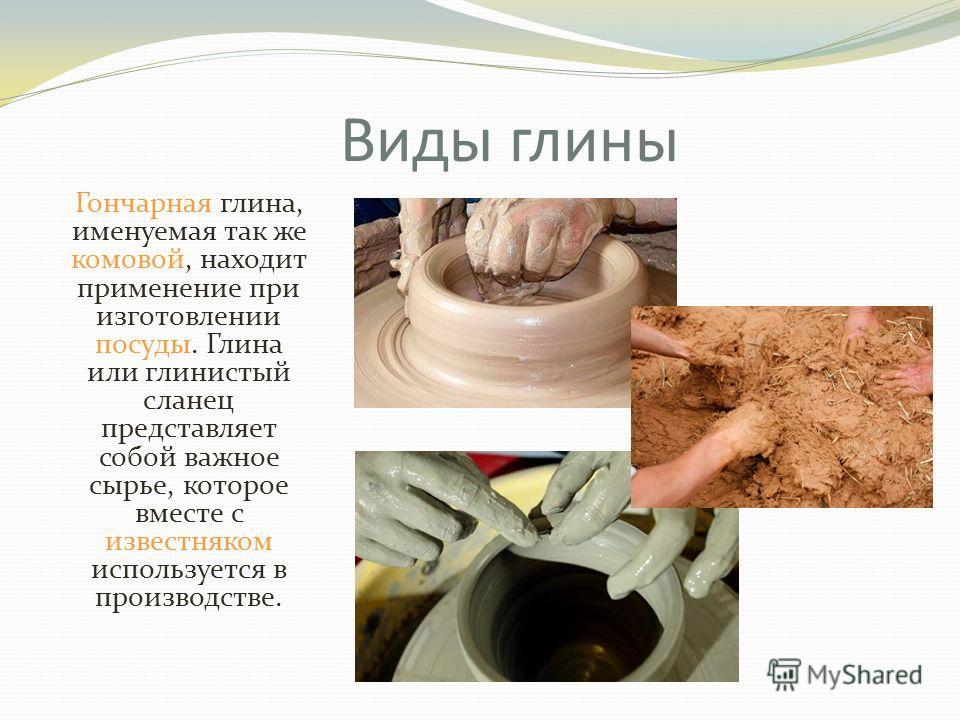 Виды глины Гончарная глина, именуемая так же комовой, находит применение при изготовлении посуды. Глина или глинистый сланец представляет собой важное сырье, которое вместе с известняком используется в производстве.