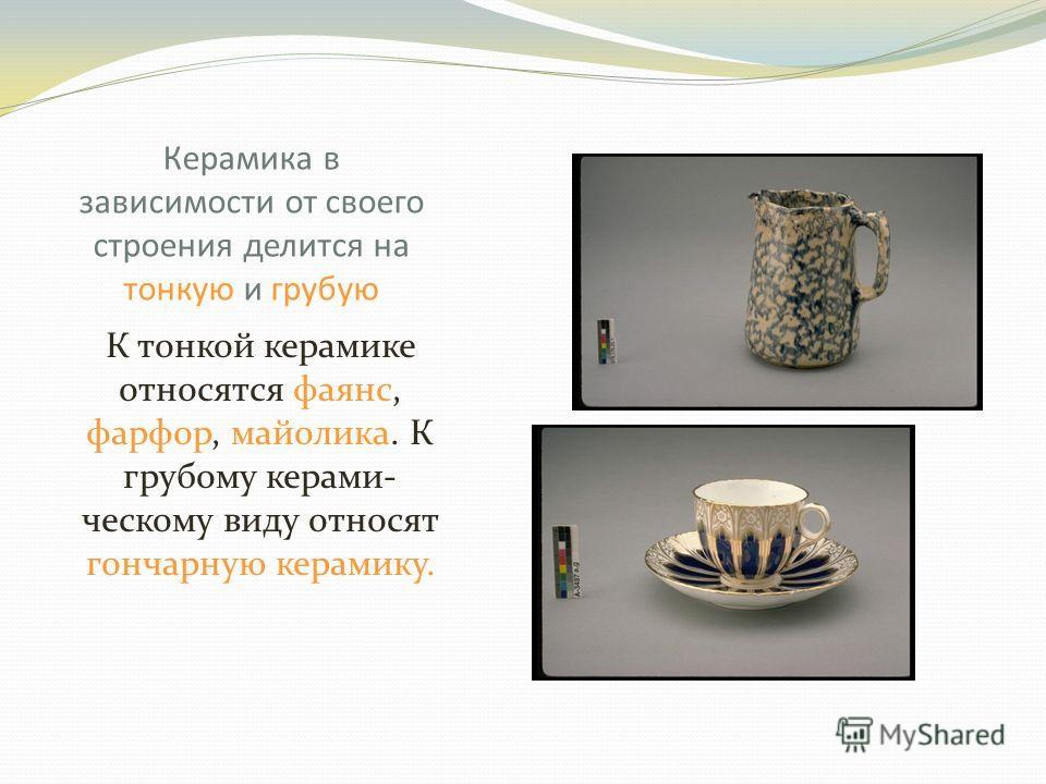 Керамика в зависимости от своего строения делится на тонкую и грубую К тонкой керамике относятся фаянс, фарфор, майолика. К грубому керами- ческому виду относят гончарную керамику.