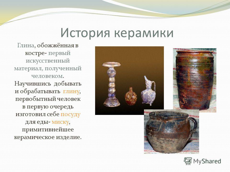 История керамики Глина, обожжённая в костре- первый искусственный материал, полученный человеком. Научившись добывать и обрабатывать глину, первобытный человек в первую очередь изготовил себе посуду для еды- миску, примитивнейшее керамическое изделие