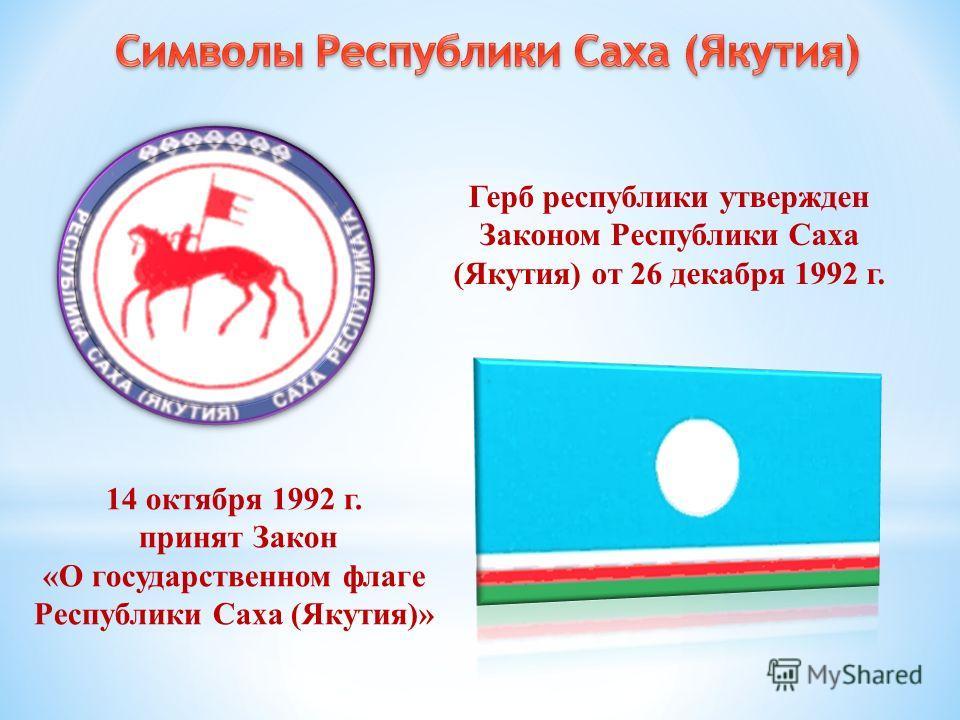 14 октября 1992 г. принят Закон «О государственном флаге Республики Саха (Якутия)» Герб республики утвержден Законом Республики Саха (Якутия) от 26 декабря 1992 г.