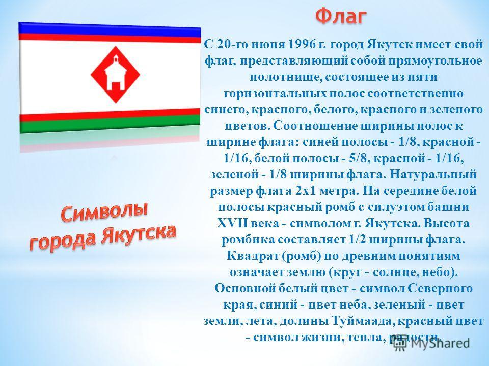 С 20-го июня 1996 г. город Якутск имеет свой флаг, представляющий собой прямоугольное полотнище, состоящее из пяти горизонтальных полос соответственно синего, красного, белого, красного и зеленого цветов. Соотношение ширины полос к ширине флага: сине