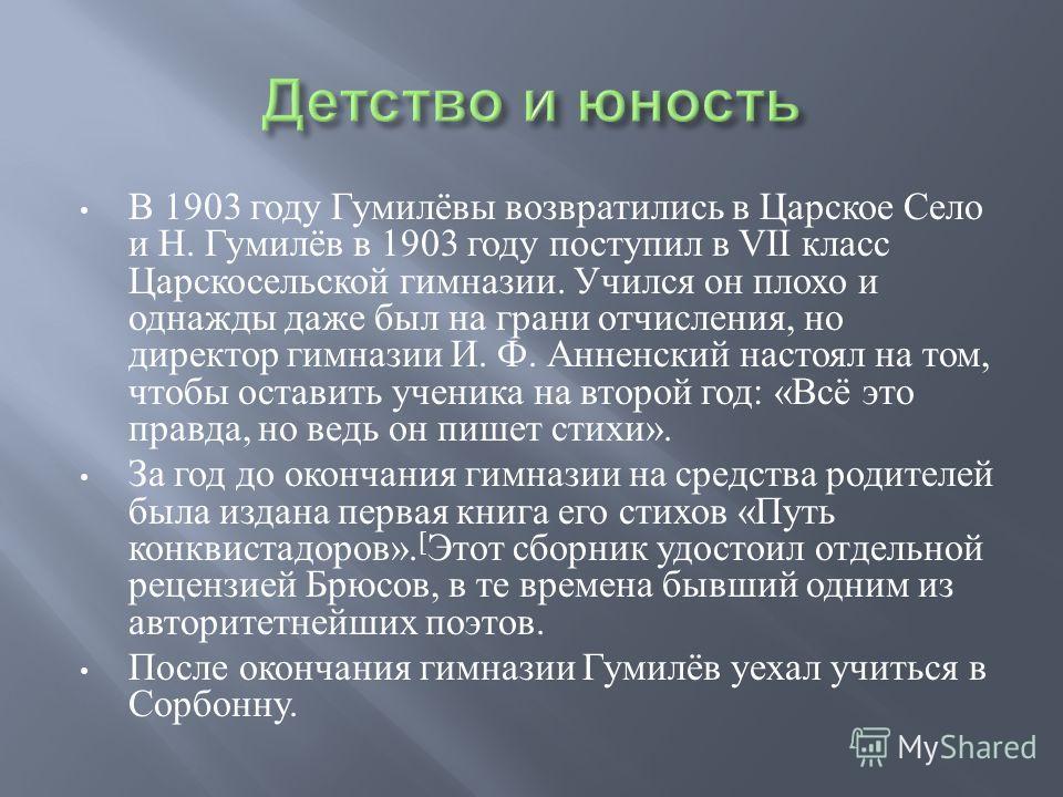 В 1903 году Гумилёвы возвратились в Царское Село и Н. Гумилёв в 1903 году поступил в VII класс Царскосельской гимназии. Учился он плохо и однажды даже был на грани отчисления, но директор гимназии И. Ф. Анненский настоял на том, чтобы оставить ученик